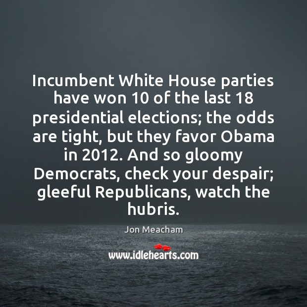 Incumbent White House parties have won 10 of the last 18 presidential elections; the Image