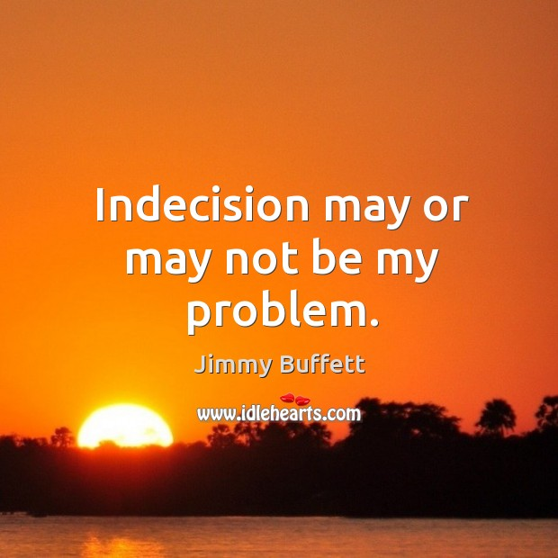 Indecision may or may not be my problem. Image