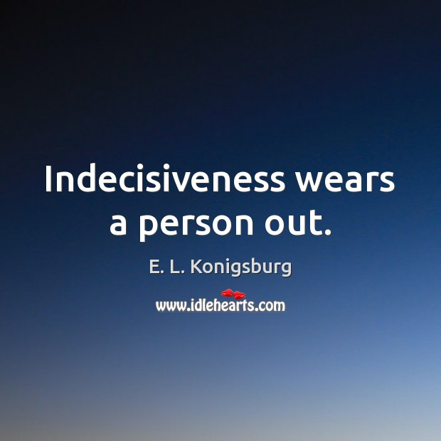 Indecisiveness wears a person out. Image