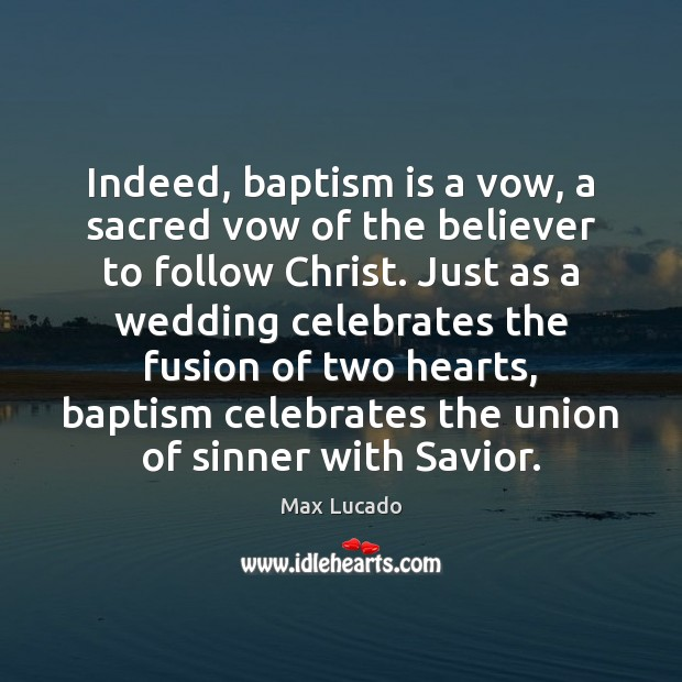 Indeed, baptism is a vow, a sacred vow of the believer to Max Lucado Picture Quote