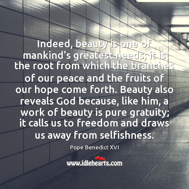Indeed, beauty is one of mankind's greatest needs; it is the root Image