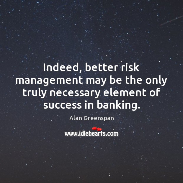 Indeed, better risk management may be the only truly necessary element of Alan Greenspan Picture Quote