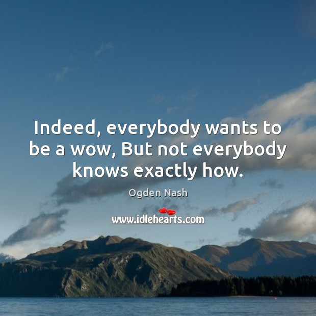 Indeed, everybody wants to be a wow, But not everybody knows exactly how. Ogden Nash Picture Quote