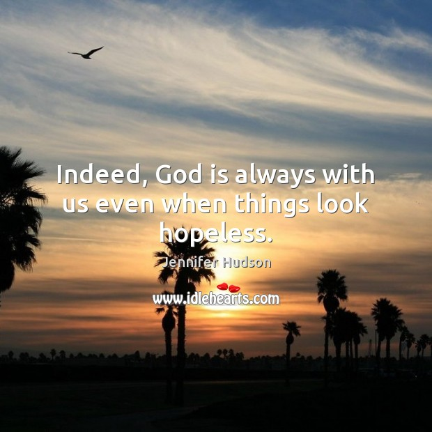Indeed, God is always with us even when things look hopeless. Jennifer Hudson Picture Quote