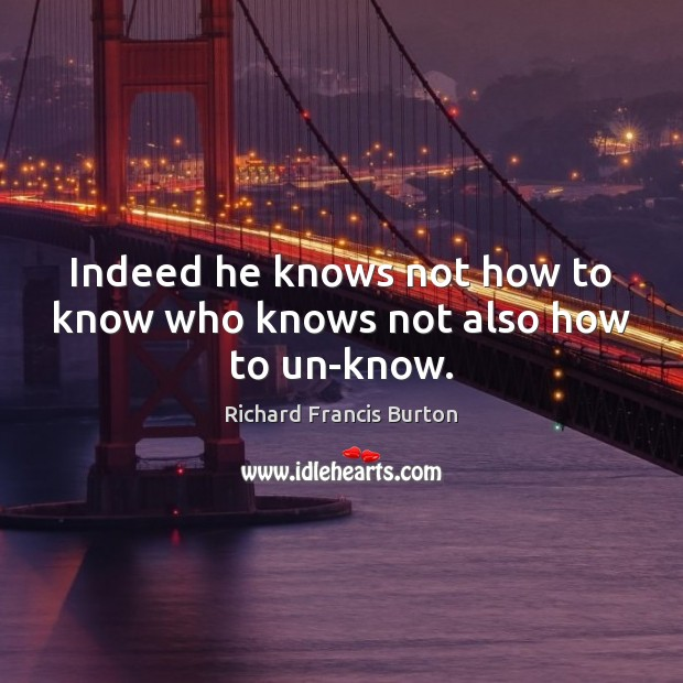 Indeed he knows not how to know who knows not also how to un-know. Image