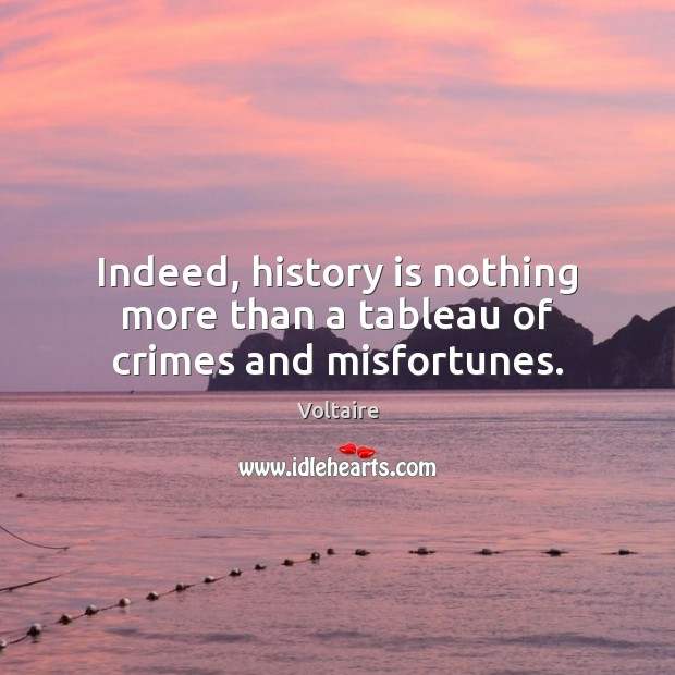 Image, Indeed, history is nothing more than a tableau of crimes and misfortunes.