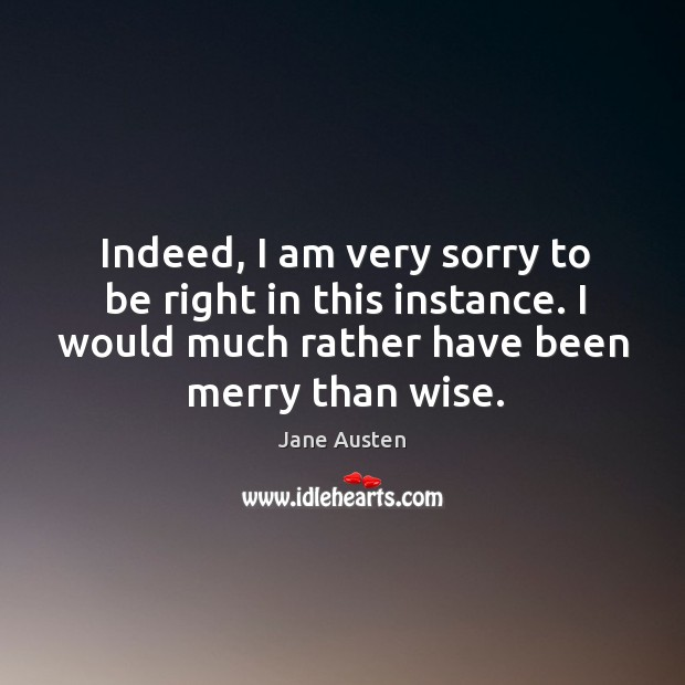 Image, Indeed, I am very sorry to be right in this instance. I would much rather have been merry than wise.