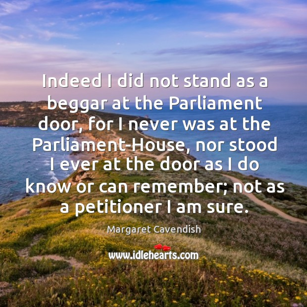 Indeed I did not stand as a beggar at the parliament door, for I never was at the Margaret Cavendish Picture Quote