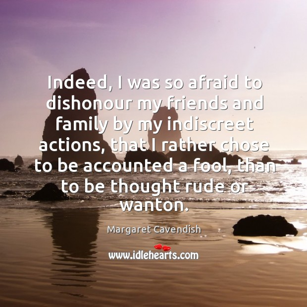 Indeed, I was so afraid to dishonour my friends and family by my indiscreet actions Margaret Cavendish Picture Quote