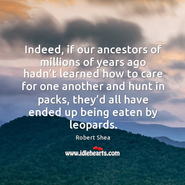Indeed, if our ancestors of millions of years ago hadn't learned how to care for one another Robert Shea Picture Quote