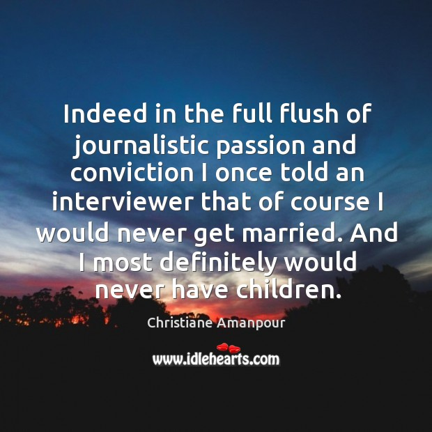 Indeed in the full flush of journalistic passion and conviction I once told an interviewer that Christiane Amanpour Picture Quote