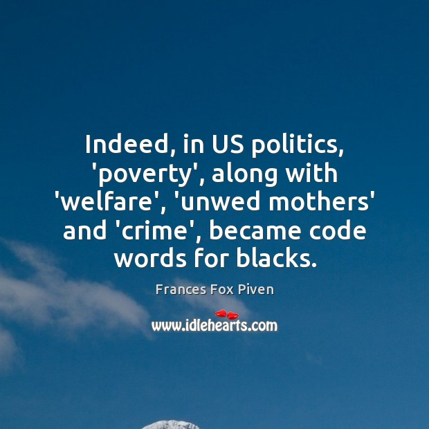 Indeed, in US politics, 'poverty', along with 'welfare', 'unwed mothers' and 'crime', Image