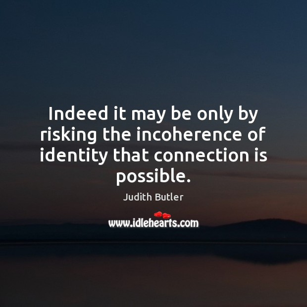Indeed it may be only by risking the incoherence of identity that connection is possible. Image