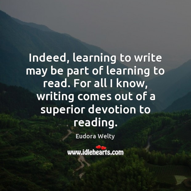Indeed, learning to write may be part of learning to read. For Eudora Welty Picture Quote