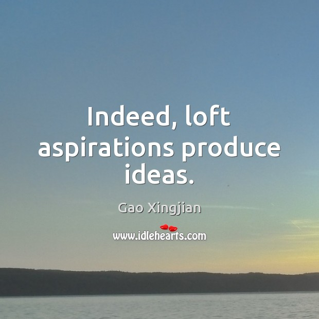 Indeed, loft aspirations produce ideas. Gao Xingjian Picture Quote
