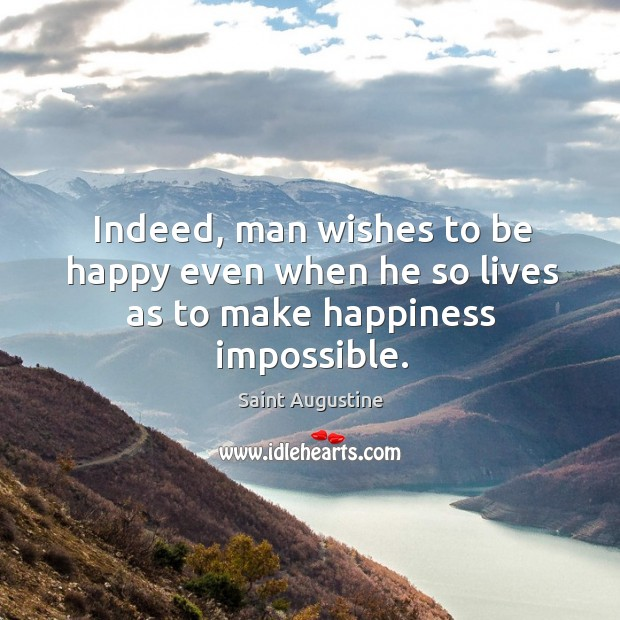 Indeed, man wishes to be happy even when he so lives as to make happiness impossible. Image