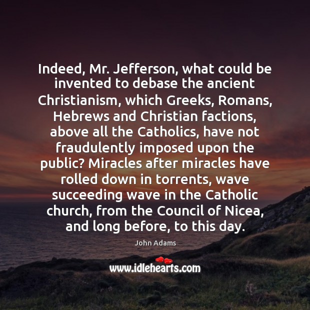 Indeed, Mr. Jefferson, what could be invented to debase the ancient Christianism, John Adams Picture Quote