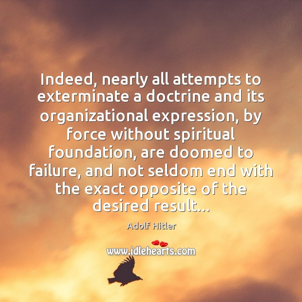 Indeed, nearly all attempts to exterminate a doctrine and its organizational expression, Adolf Hitler Picture Quote