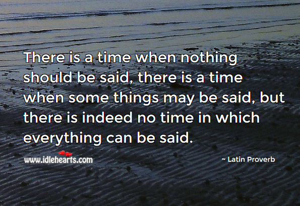There is a time when nothing should be said, there is a time when some things may be said, but there is indeed no time in which everything can be said. Latin Proverbs Image