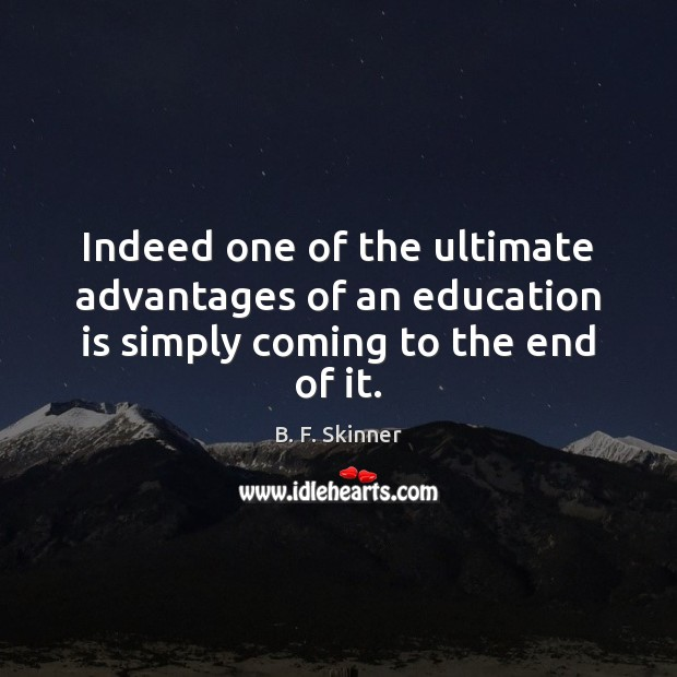 Indeed one of the ultimate advantages of an education is simply coming to the end of it. Image