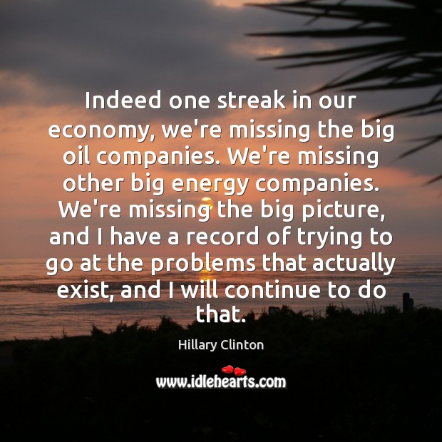 Indeed one streak in our economy, we're missing the big oil companies. Hillary Clinton Picture Quote