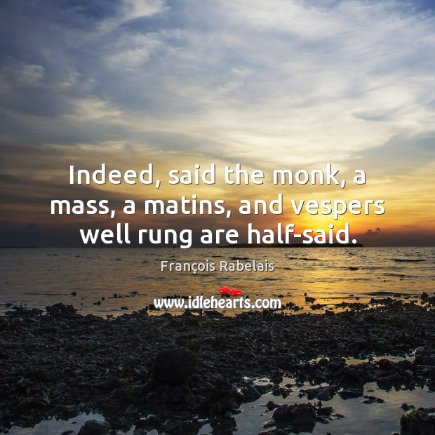 Indeed, said the monk, a mass, a matins, and vespers well rung are half-said. Image