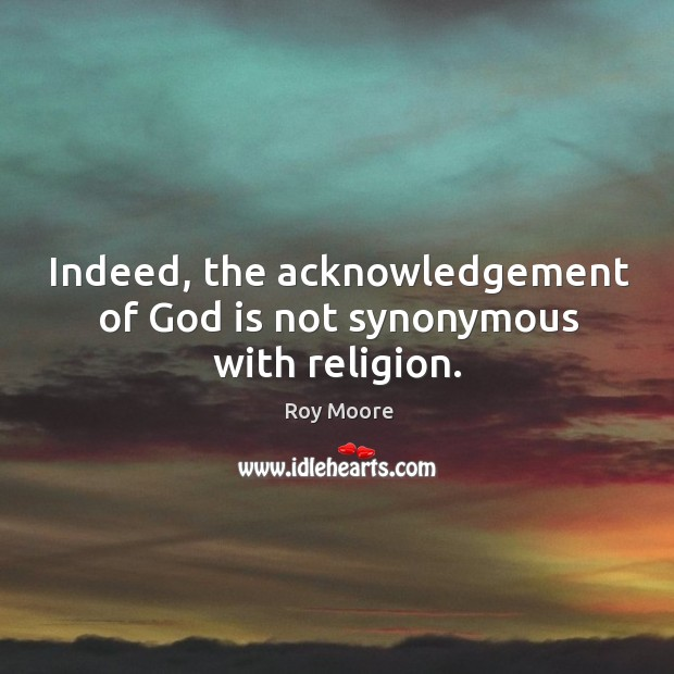 Indeed, the acknowledgement of God is not synonymous with religion. Image