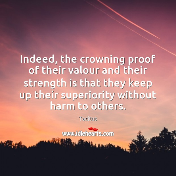 Tacitus Picture Quote image saying: Indeed, the crowning proof of their valour and their strength is that