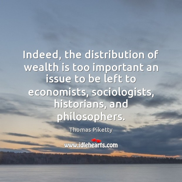 Indeed, the distribution of wealth is too important an issue to be Wealth Quotes Image