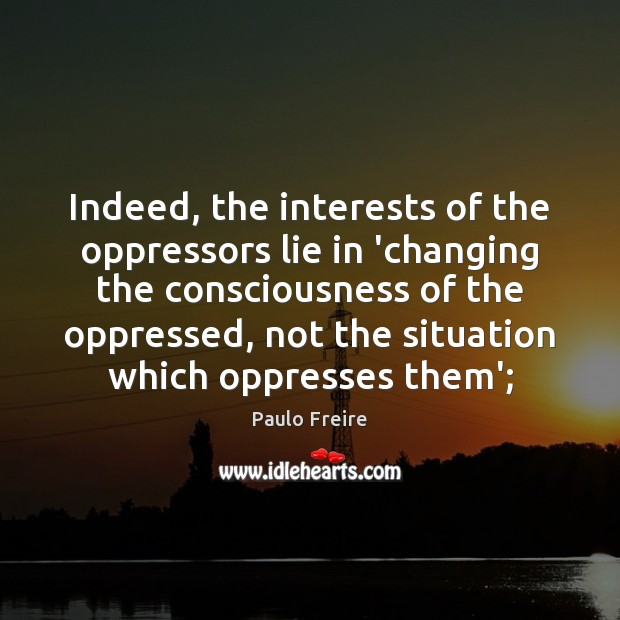 Indeed, the interests of the oppressors lie in 'changing the consciousness of Paulo Freire Picture Quote