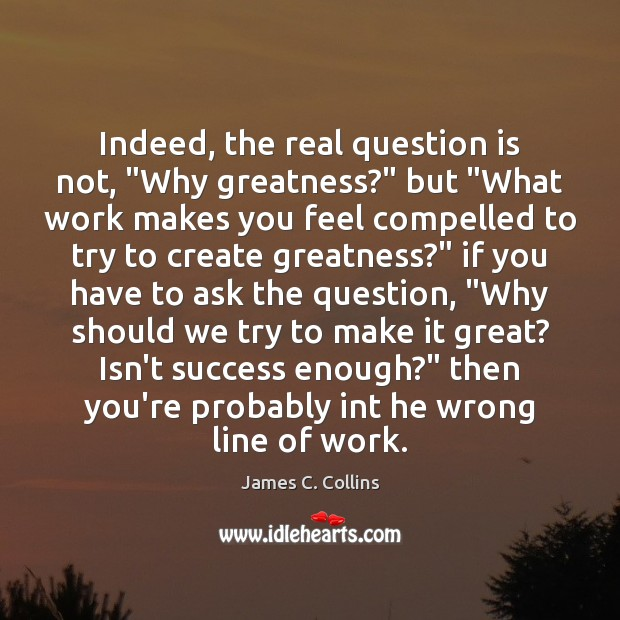 """Indeed, the real question is not, """"Why greatness?"""" but """"What work makes James C. Collins Picture Quote"""