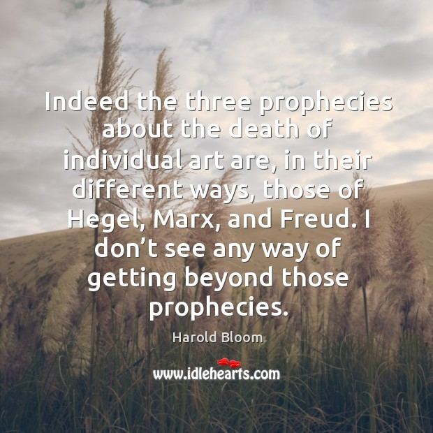 Indeed the three prophecies about the death of individual art are Harold Bloom Picture Quote