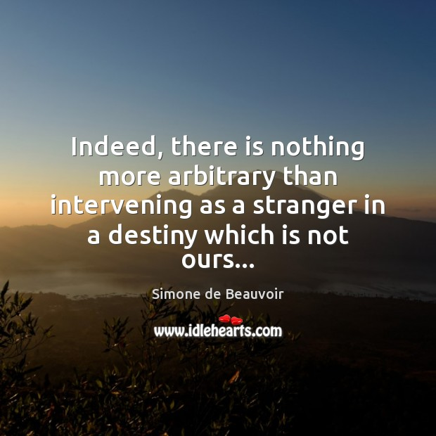 Indeed, there is nothing more arbitrary than intervening as a stranger in Simone de Beauvoir Picture Quote
