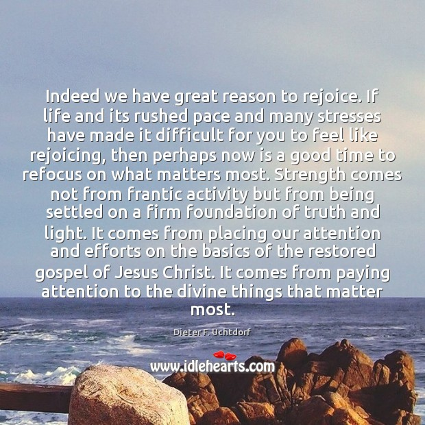 Indeed we have great reason to rejoice. If life and its rushed Image