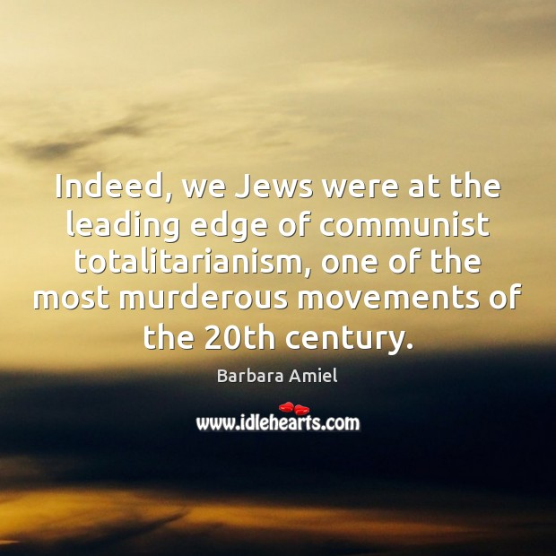Indeed, we Jews were at the leading edge of communist totalitarianism, one Barbara Amiel Picture Quote