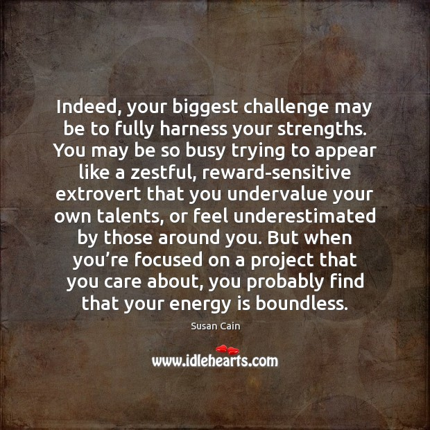 Indeed, your biggest challenge may be to fully harness your strengths. You Susan Cain Picture Quote