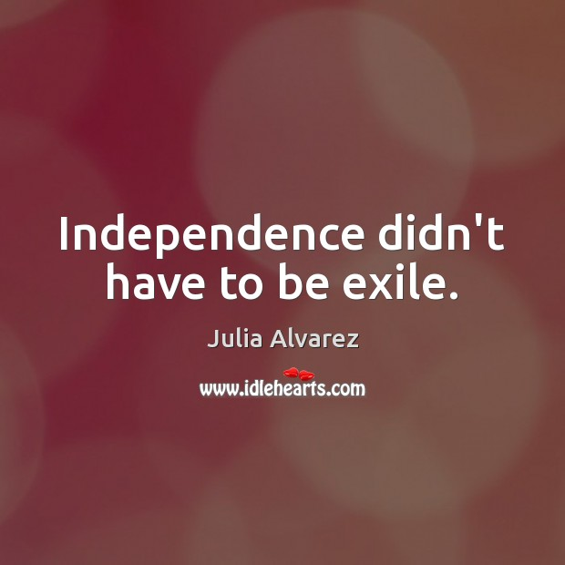 Independence didn't have to be exile. Julia Alvarez Picture Quote