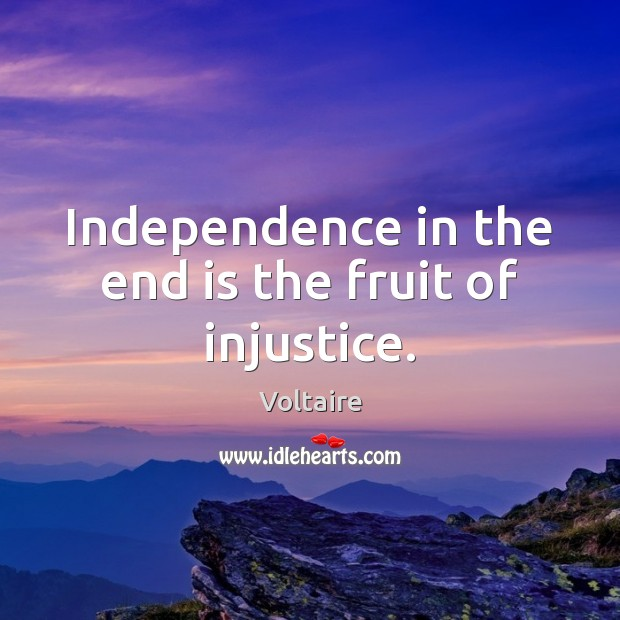 Independence in the end is the fruit of injustice. Image