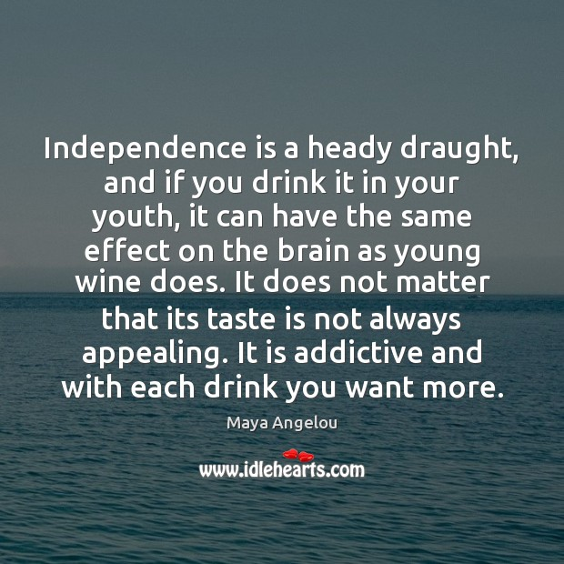 Image, Independence is a heady draught, and if you drink it in your