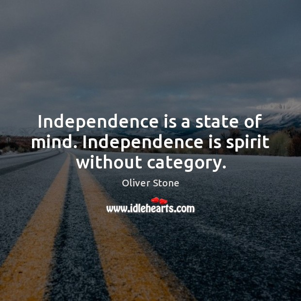 Independence is a state of mind. Independence is spirit without category. Independence Quotes Image
