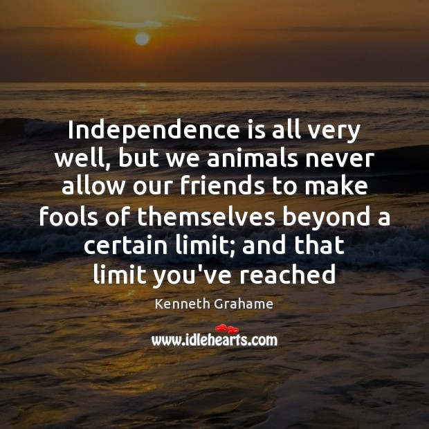 Independence is all very well, but we animals never allow our friends Independence Quotes Image