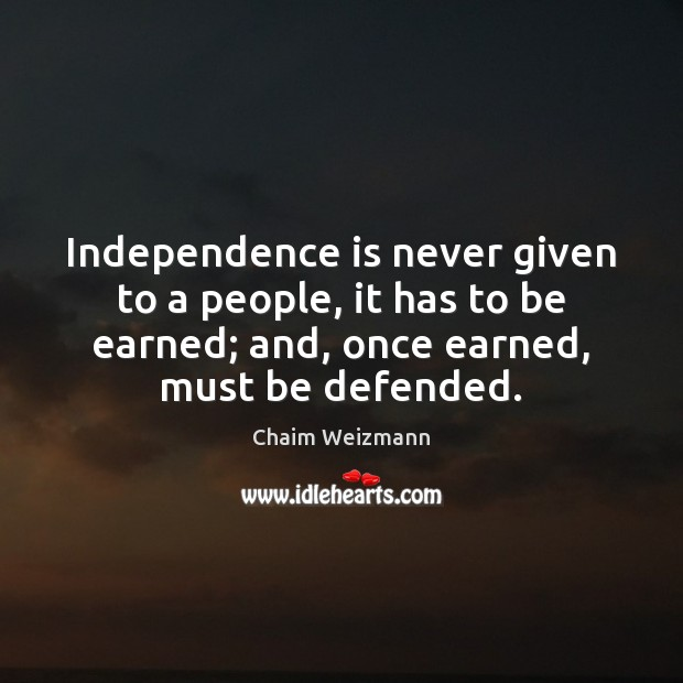 Independence is never given to a people, it has to be earned; Independence Quotes Image