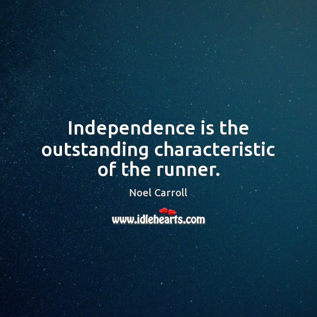 Independence is the outstanding characteristic of the runner. Independence Quotes Image