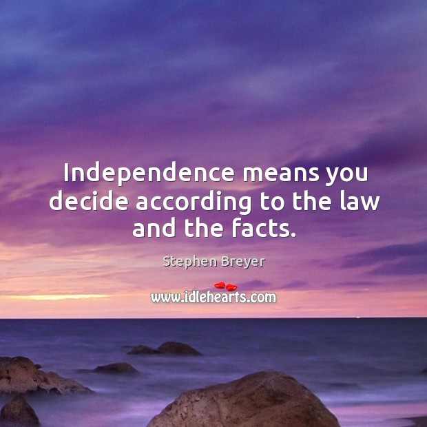 Independence means you decide according to the law and the facts. Image