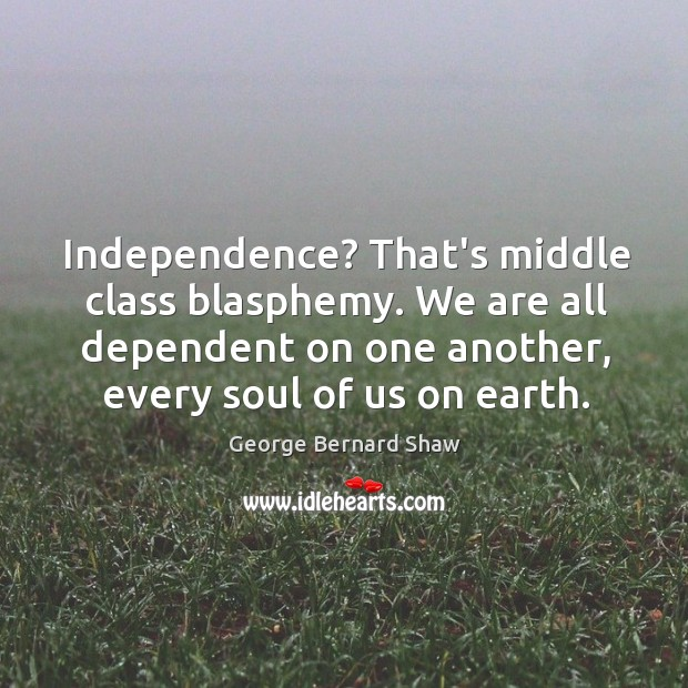 Independence? That's middle class blasphemy. We are all dependent on one another, Image