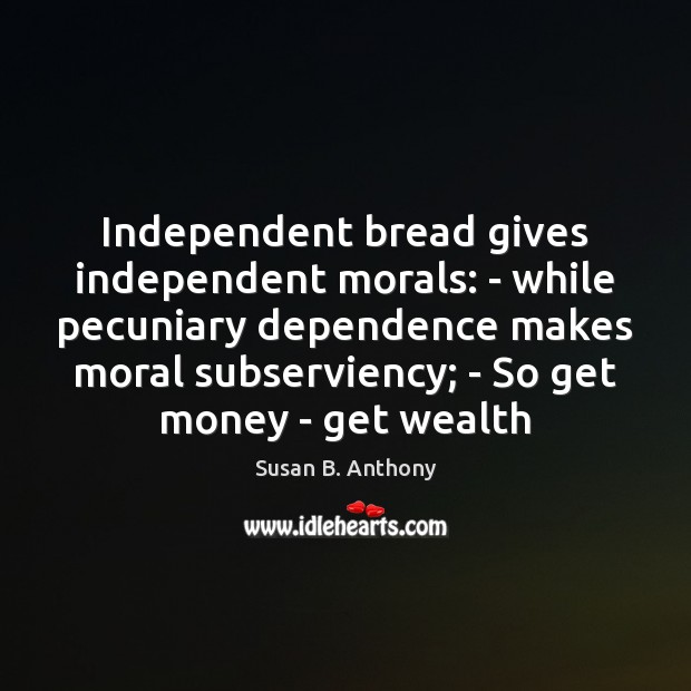 Image, Independent bread gives independent morals: – while pecuniary dependence makes moral subserviency;