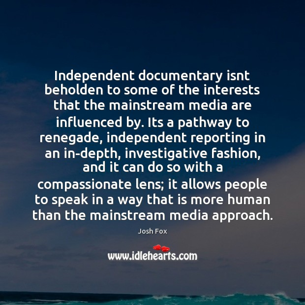 Image, Independent documentary isnt beholden to some of the interests that the mainstream