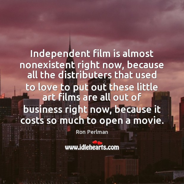 Independent film is almost nonexistent right now, because all the distributers that Image