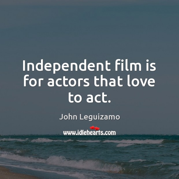Independent film is for actors that love to act. John Leguizamo Picture Quote