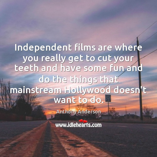 Image, Independent films are where you really get to cut your teeth and